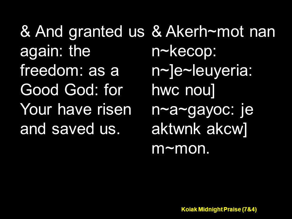 Koiak Midnight Praise (7&4) & And granted us again: the freedom: as a Good God: for Your have risen and saved us.