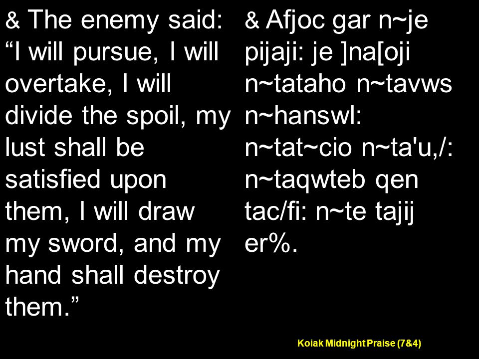 Koiak Midnight Praise (7&4) & The enemy said: I will pursue, I will overtake, I will divide the spoil, my lust shall be satisfied upon them, I will draw my sword, and my hand shall destroy them. & Afjoc gar n~je pijaji: je ]na[oji n~tataho n~tavws n~hanswl: n~tat~cio n~ta u,/: n~taqwteb qen tac/fi: n~te tajij er%.