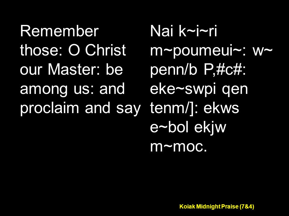 Koiak Midnight Praise (7&4) Remember those: O Christ our Master: be among us: and proclaim and say Nai k~i~ri m~poumeui~: w~ penn/b P,#c#: eke~swpi qen tenm/]: ekws e~bol ekjw m~moc.