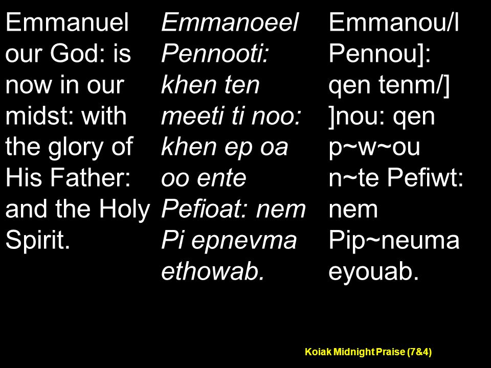 Koiak Midnight Praise (7&4) Emmanuel our God: is now in our midst: with the glory of His Father: and the Holy Spirit.