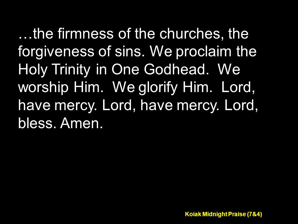 Koiak Midnight Praise (7&4) …the firmness of the churches, the forgiveness of sins.