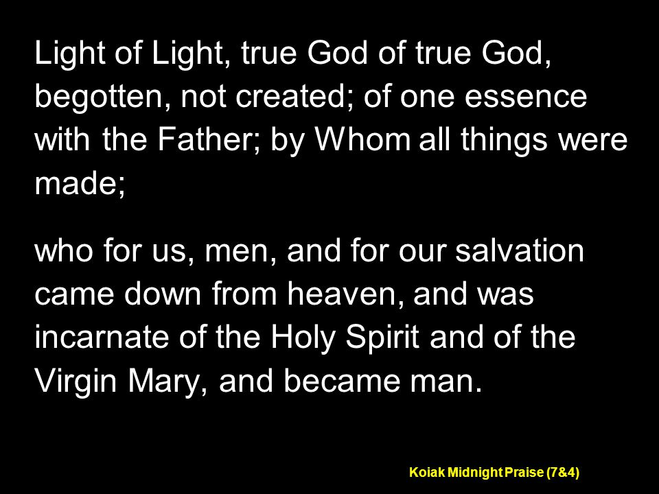 Koiak Midnight Praise (7&4) Light of Light, true God of true God, begotten, not created; of one essence with the Father; by Whom all things were made; who for us, men, and for our salvation came down from heaven, and was incarnate of the Holy Spirit and of the Virgin Mary, and became man.