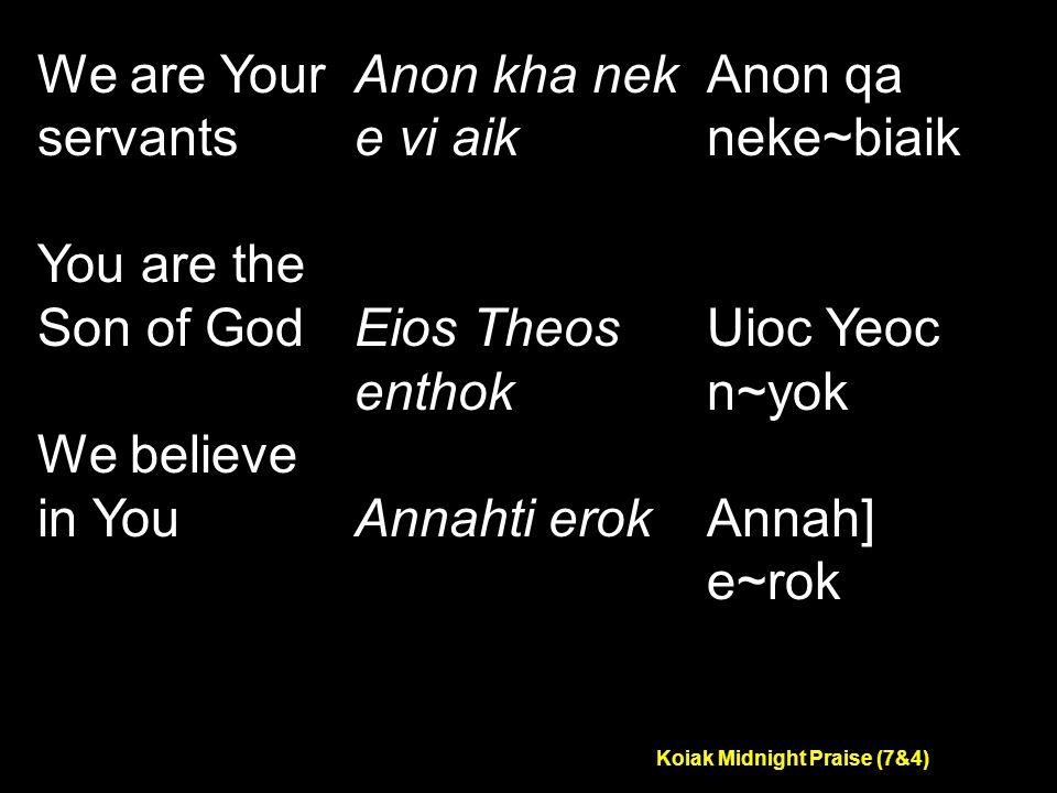 Koiak Midnight Praise (7&4) We are Your servants You are the Son of God We believe in You Anon kha nek e vi aik Eios Theos enthok Annahti erok Anon qa neke~biaik Uioc Yeoc n~yok Annah] e~rok