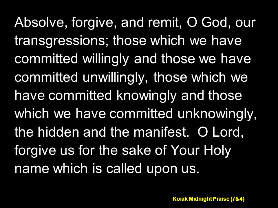 Koiak Midnight Praise (7&4) Absolve, forgive, and remit, O God, our transgressions; those which we have committed willingly and those we have committed unwillingly, those which we have committed knowingly and those which we have committed unknowingly, the hidden and the manifest.