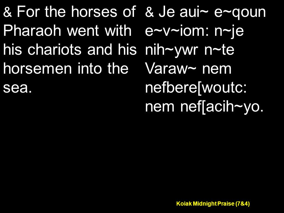 Koiak Midnight Praise (7&4) & For the horses of Pharaoh went with his chariots and his horsemen into the sea.