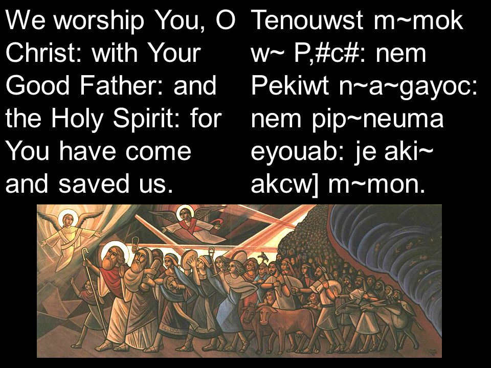 Koiak Midnight Praise (7&4) We worship You, O Christ: with Your Good Father: and the Holy Spirit: for You have come and saved us.