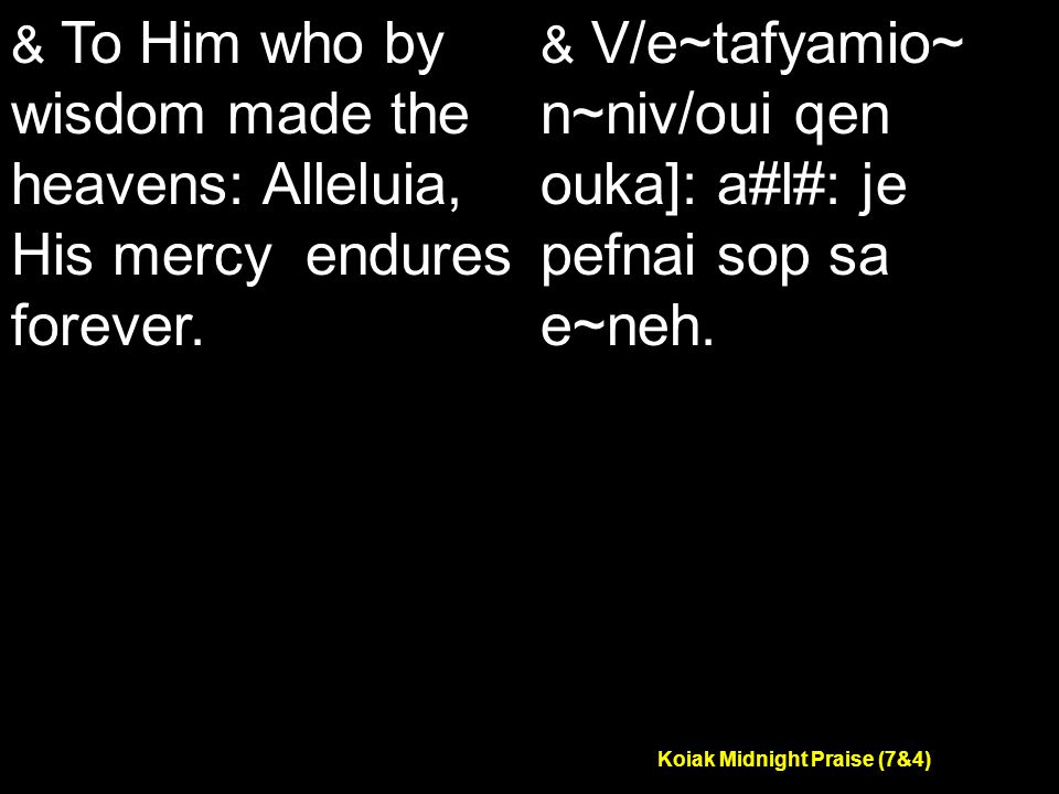 Koiak Midnight Praise (7&4) & To Him who by wisdom made the heavens: Alleluia, His mercy endures forever.