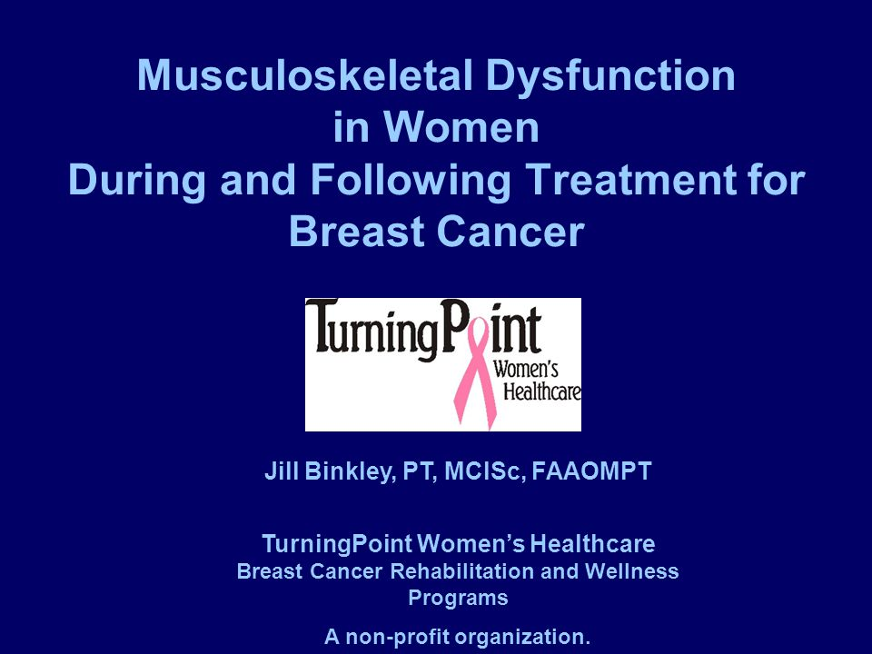 Musculoskeletal Dysfunction in Women During and Following Treatment for Breast Cancer Jill Binkley, PT, MClSc, FAAOMPT TurningPoint Women's Healthcare