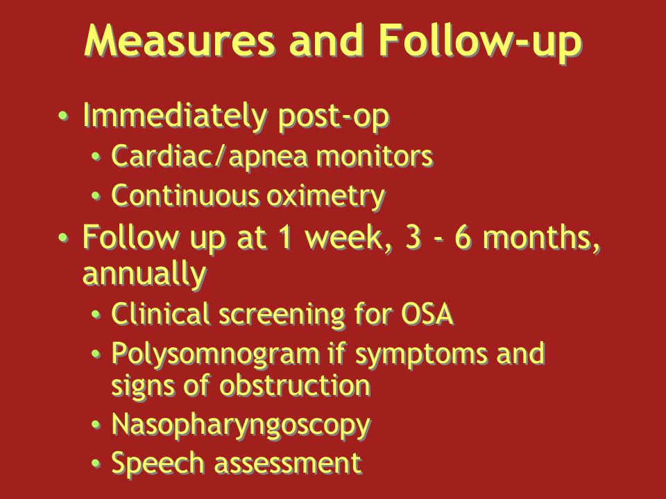 Measures and Follow-up Immediately post-op Cardiac/apnea monitors Continuous oximetry Follow up at 1 week, 3 - 6 months, annually Clinical screening for OSA Polysomnogram if symptoms and signs of obstruction Nasopharyngoscopy Speech assessment Immediately post-op Cardiac/apnea monitors Continuous oximetry Follow up at 1 week, 3 - 6 months, annually Clinical screening for OSA Polysomnogram if symptoms and signs of obstruction Nasopharyngoscopy Speech assessment