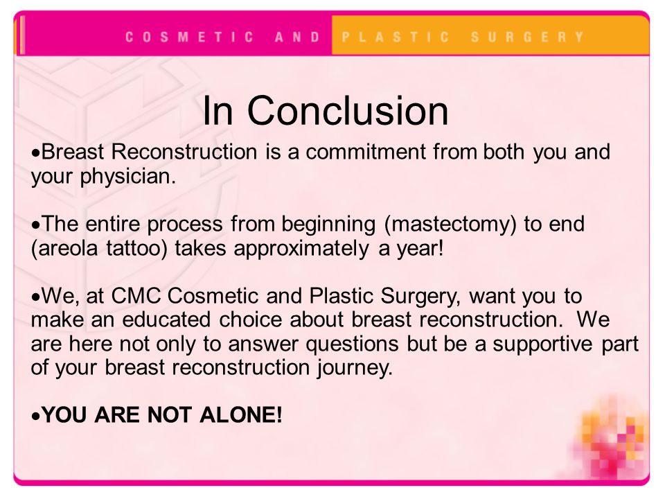 In Conclusion  Breast Reconstruction is a commitment from both you and your physician.  The entire process from beginning (mastectomy) to end (areol