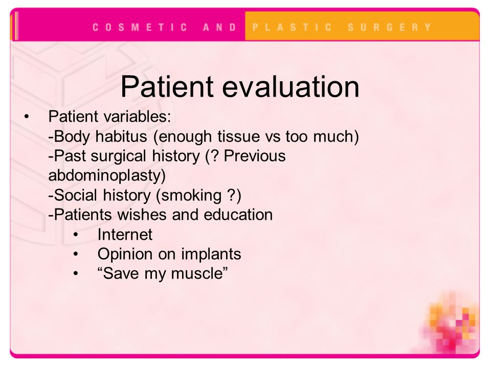 Patient evaluation Patient variables: -Body habitus (enough tissue vs too much) -Past surgical history (? Previous abdominoplasty) -Social history (sm