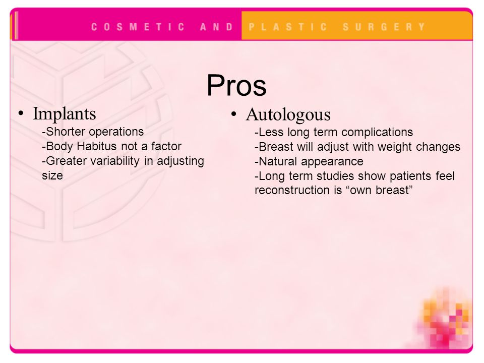 Pros Implants - Shorter operations -Body Habitus not a factor -Greater variability in adjusting size Autologous -Less long term complications -Breast