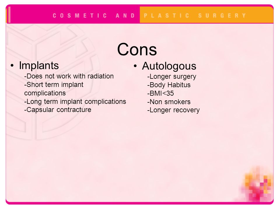 Cons Implants -Does not work with radiation -Short term implant complications -Long term implant complications -Capsular contracture Autologous -Longe