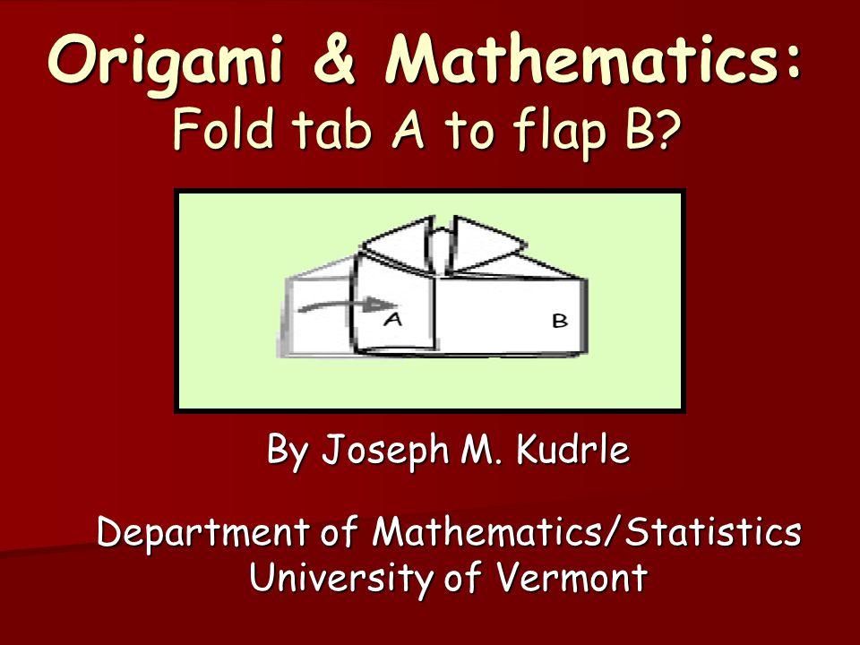 Origami & Mathematics: Fold tab A to flap B? By Joseph M. Kudrle Department of Mathematics/Statistics University of Vermont