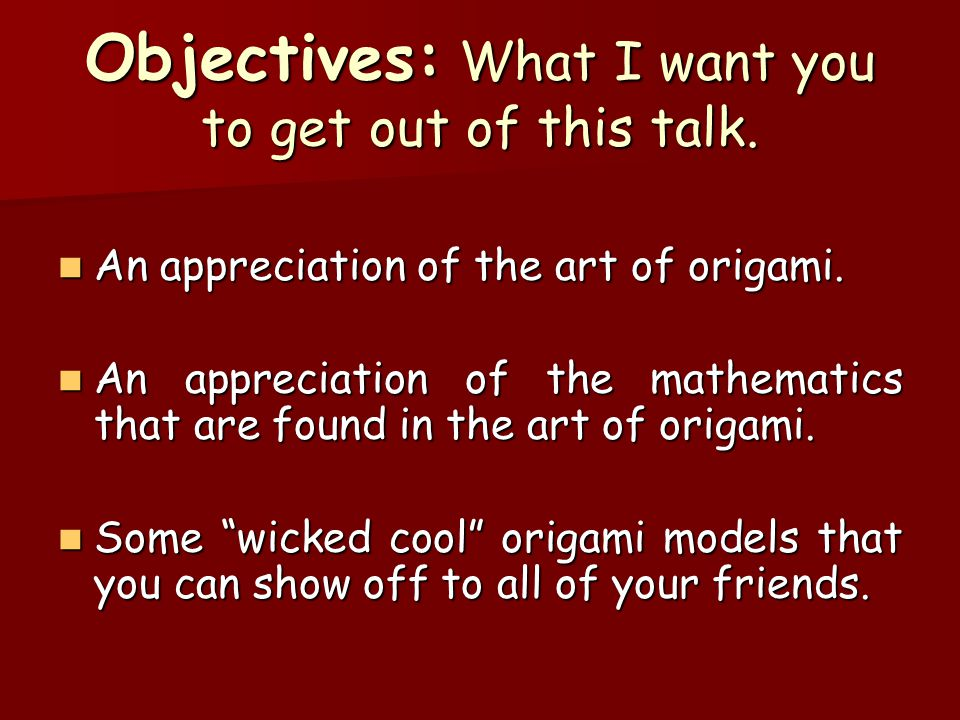 Objectives: What I want you to get out of this talk. An appreciation of the art of origami. An appreciation of the art of origami. An appreciation of
