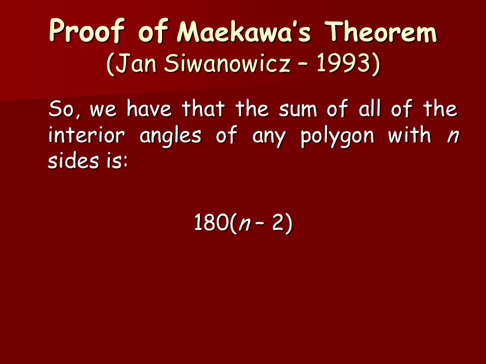 Proof of Maekawa's Theorem (Jan Siwanowicz – 1993) So, we have that the sum of all of the interior angles of any polygon with n sides is: 180(n – 2)