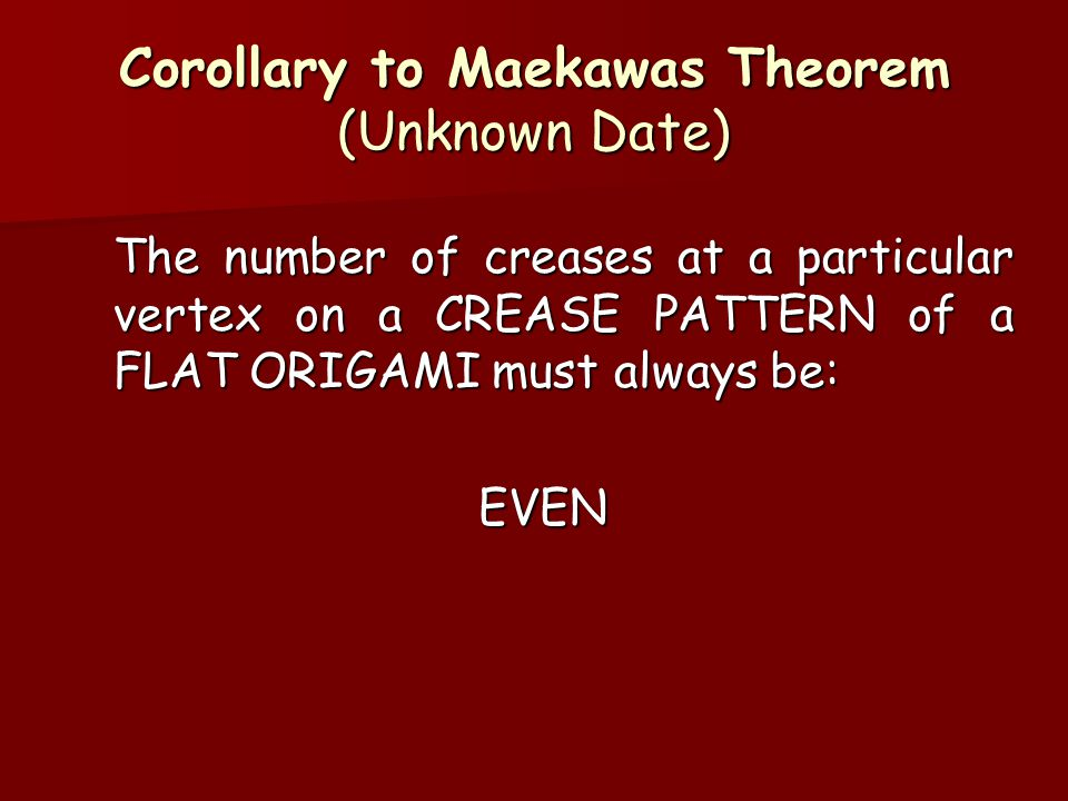 Corollary to Maekawas Theorem (Unknown Date) The number of creases at a particular vertex on a CREASE PATTERN of a FLAT ORIGAMI must always be: EVEN