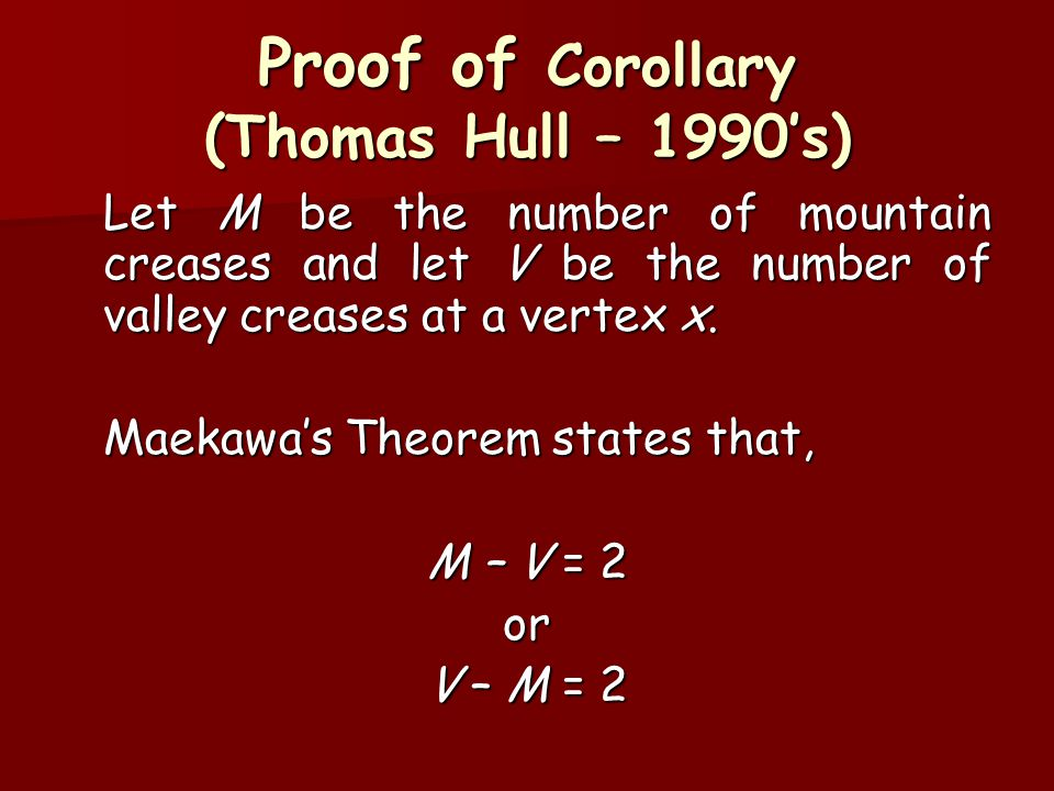 Proof of Corollary (Thomas Hull – 1990's) Let M be the number of mountain creases and let V be the number of valley creases at a vertex x. Maekawa's T