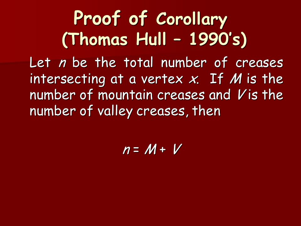 Proof of Corollary (Thomas Hull – 1990's) Let n be the total number of creases intersecting at a vertex x. If M is the number of mountain creases and