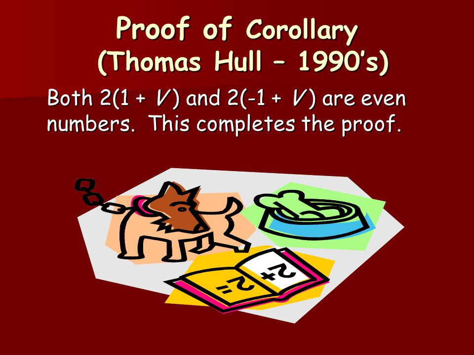 Proof of Corollary (Thomas Hull – 1990's) Both 2(1 + V ) and 2(-1 + V ) are even numbers. This completes the proof.