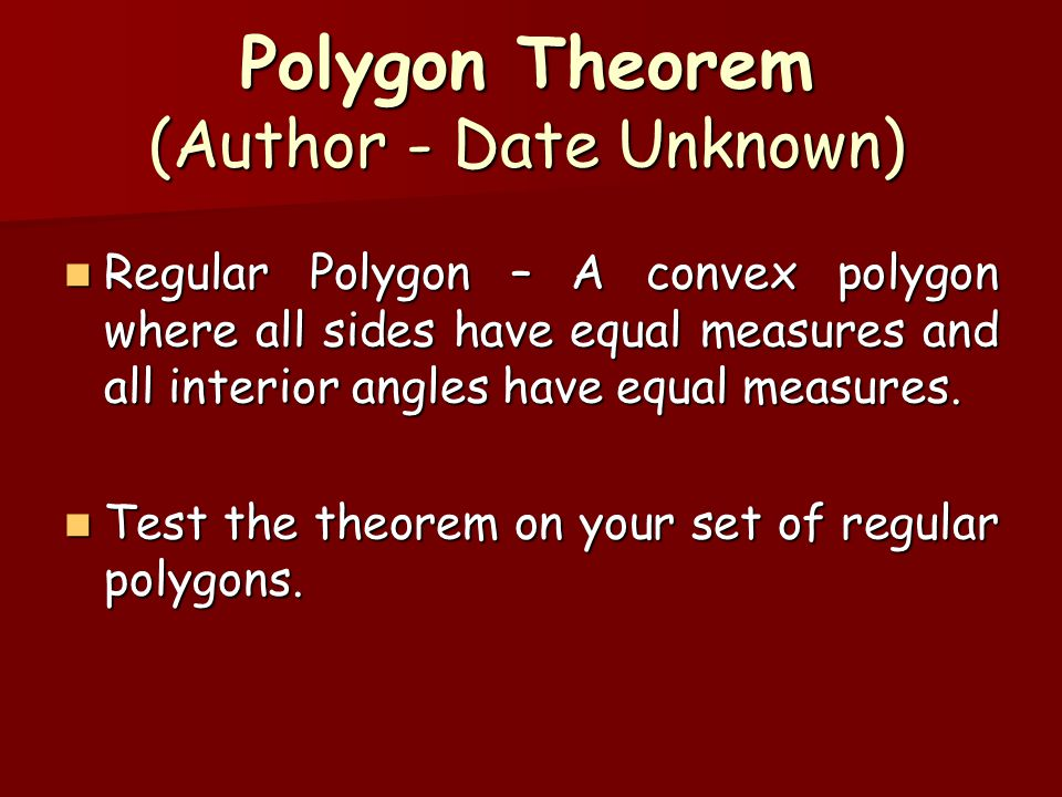 Polygon Theorem (Author - Date Unknown) Regular Polygon – A convex polygon where all sides have equal measures and all interior angles have equal meas