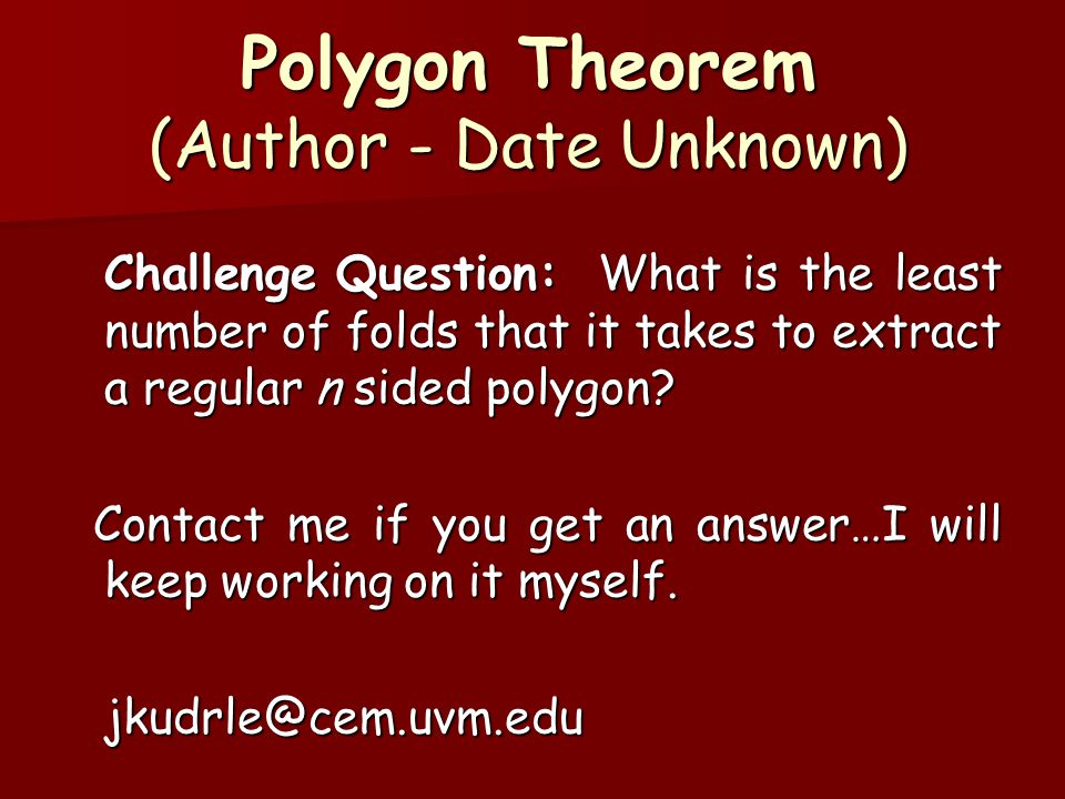 Polygon Theorem (Author - Date Unknown) Challenge Question: What is the least number of folds that it takes to extract a regular n sided polygon.