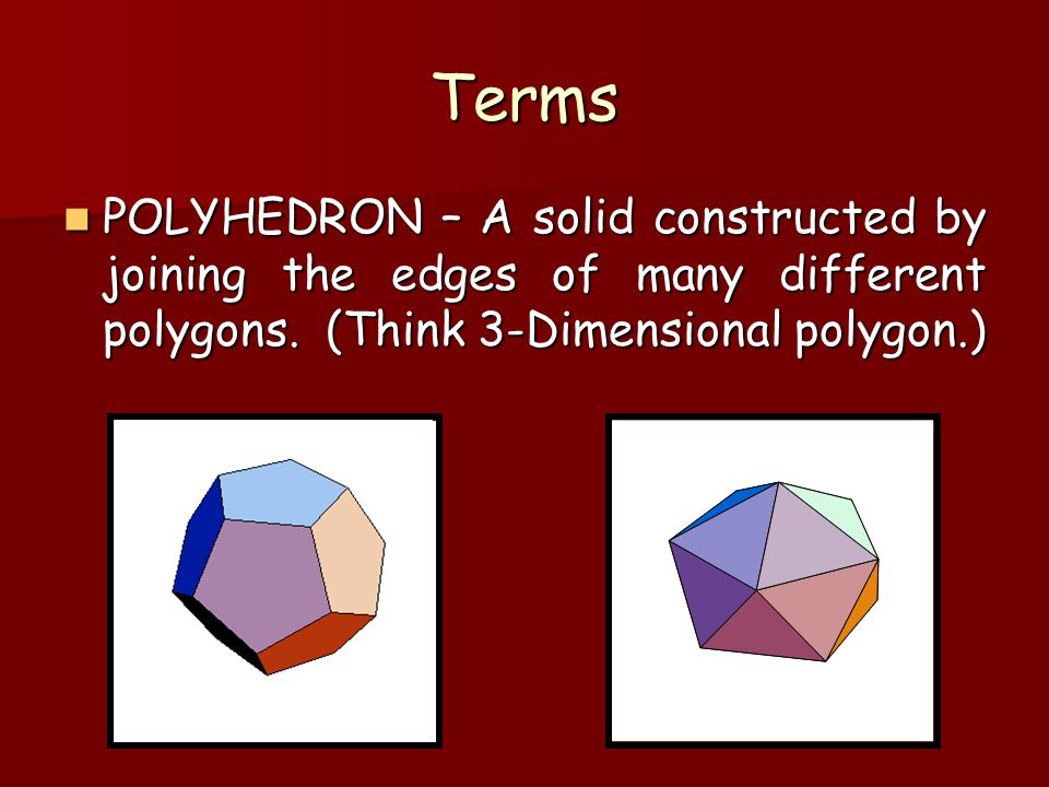 Terms POLYHEDRON – A solid constructed by joining the edges of many different polygons. (Think 3-Dimensional polygon.) POLYHEDRON – A solid constructe