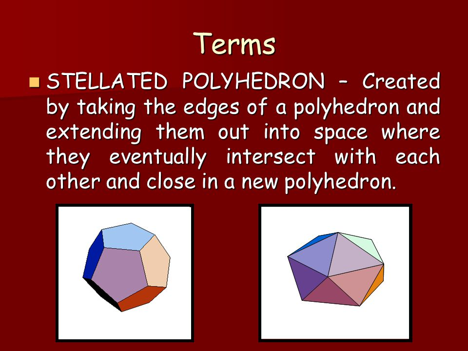 Terms STELLATED POLYHEDRON – Created by taking the edges of a polyhedron and extending them out into space where they eventually intersect with each o