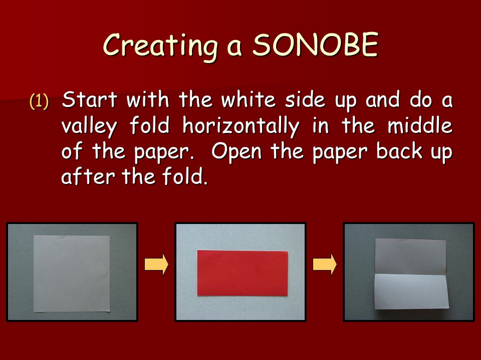 Creating a SONOBE (1) Start with the white side up and do a valley fold horizontally in the middle of the paper. Open the paper back up after the fold