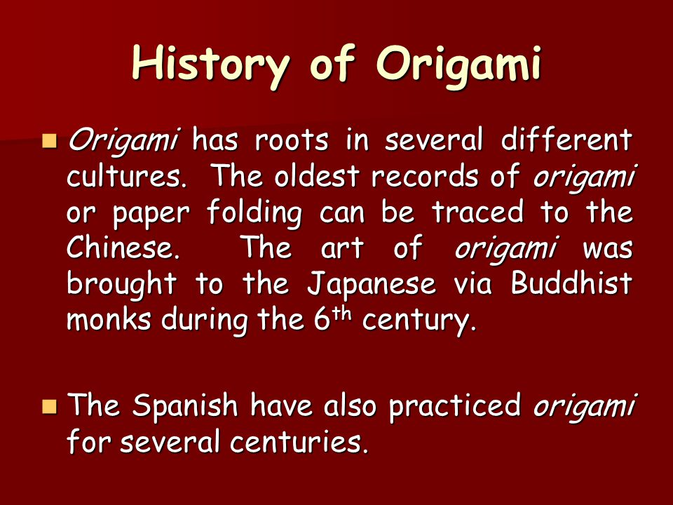 History of Origami Origami has roots in several different cultures. The oldest records of origami or paper folding can be traced to the Chinese. The a