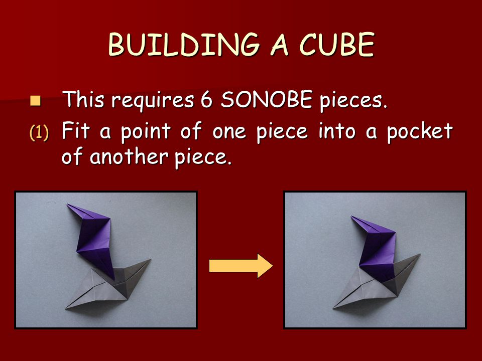 BUILDING A CUBE This requires 6 SONOBE pieces. This requires 6 SONOBE pieces. (1) Fit a point of one piece into a pocket of another piece.