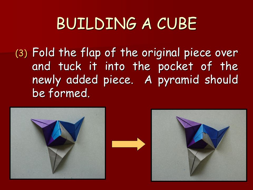 BUILDING A CUBE (3) Fold the flap of the original piece over and tuck it into the pocket of the newly added piece. A pyramid should be formed.