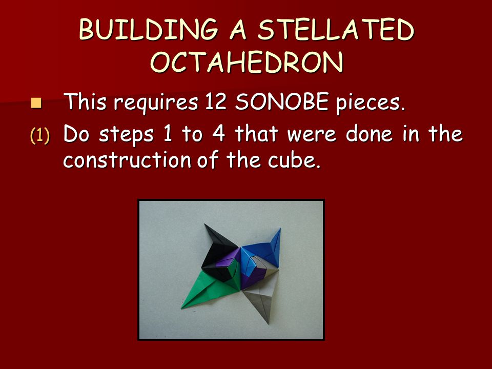 BUILDING A STELLATED OCTAHEDRON This requires 12 SONOBE pieces. This requires 12 SONOBE pieces. (1) Do steps 1 to 4 that were done in the construction