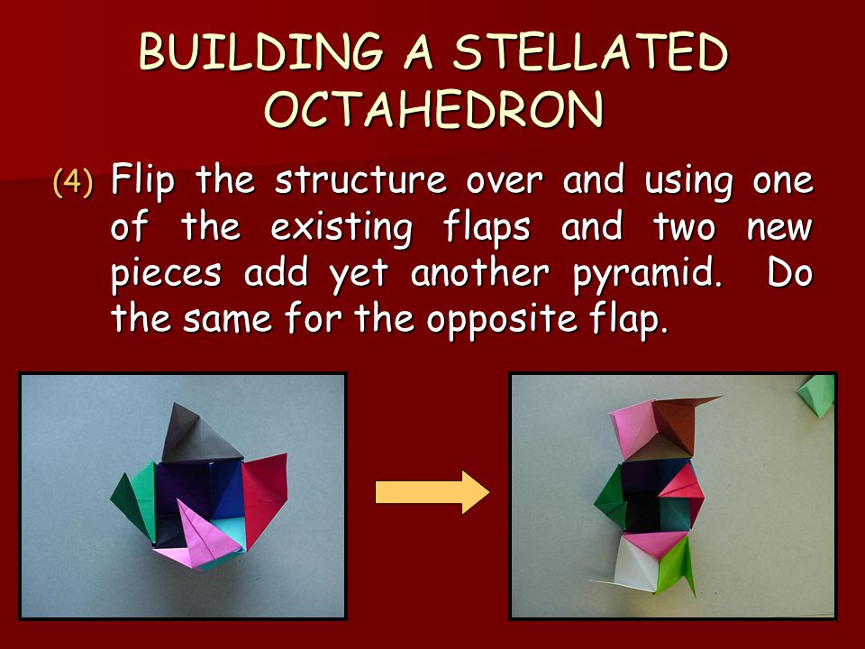 BUILDING A STELLATED OCTAHEDRON (4) Flip the structure over and using one of the existing flaps and two new pieces add yet another pyramid.