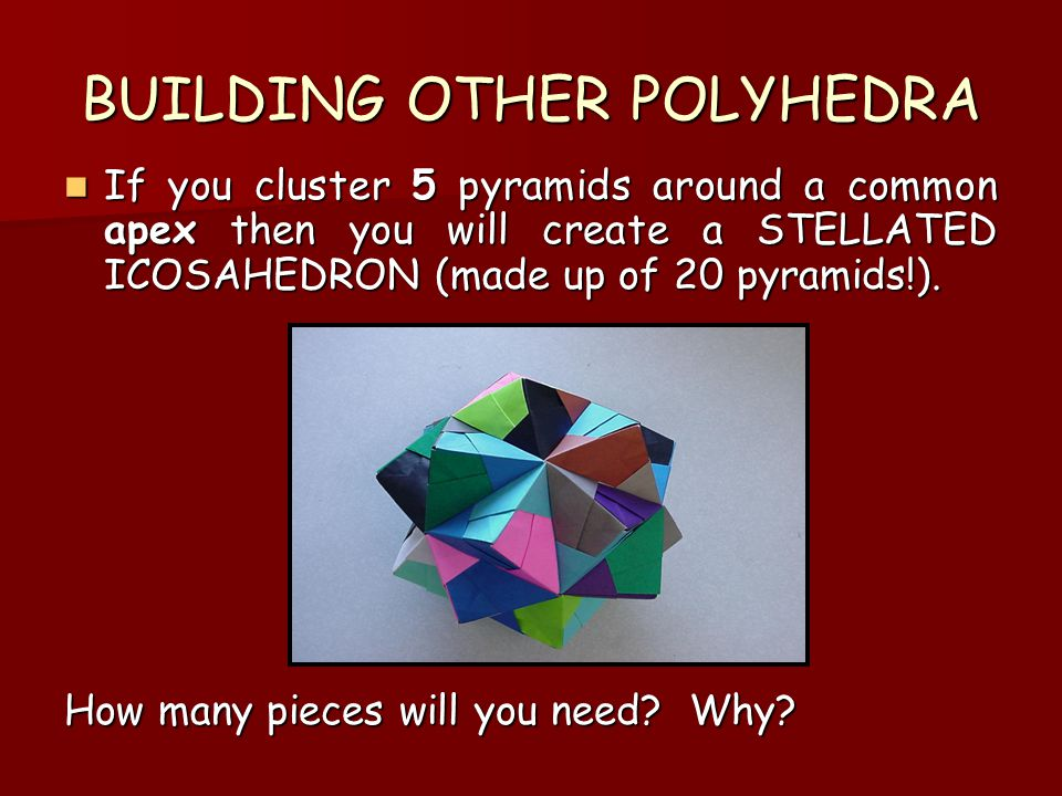 BUILDING OTHER POLYHEDRA If you cluster 5 pyramids around a common apex then you will create a STELLATED ICOSAHEDRON (made up of 20 pyramids!).