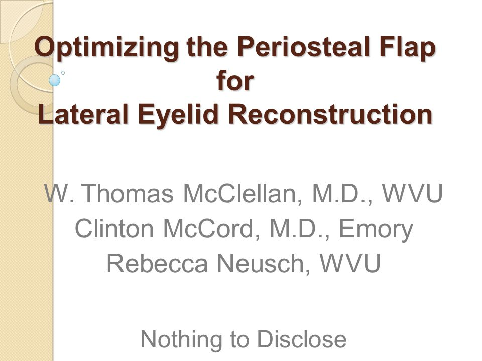 Optimizing the Periosteal Flap for Lateral Eyelid Reconstruction W. Thomas McClellan, M.D., WVU Clinton McCord, M.D., Emory Rebecca Neusch, WVU Nothin