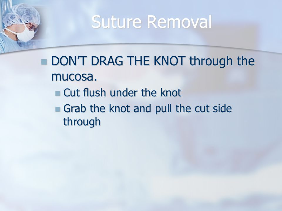 Suture Removal DON'T DRAG THE KNOT through the mucosa.