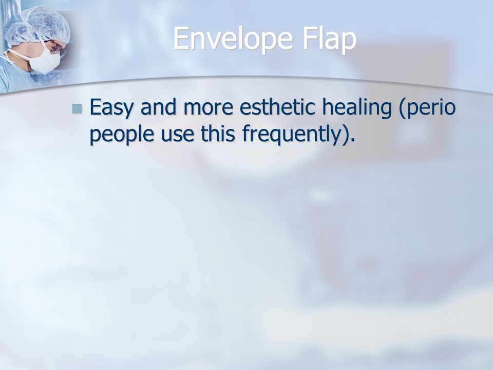 Envelope Flap Easy and more esthetic healing (perio people use this frequently).