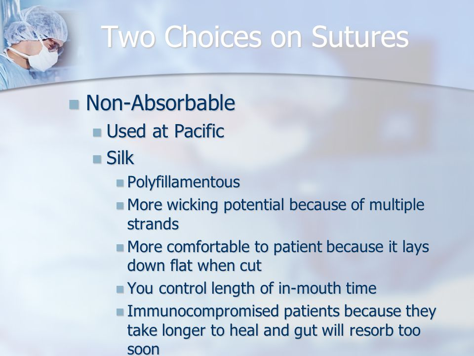 Two Choices on Sutures Non-Absorbable Non-Absorbable Used at Pacific Used at Pacific Silk Silk Polyfillamentous Polyfillamentous More wicking potential because of multiple strands More wicking potential because of multiple strands More comfortable to patient because it lays down flat when cut More comfortable to patient because it lays down flat when cut You control length of in-mouth time You control length of in-mouth time Immunocompromised patients because they take longer to heal and gut will resorb too soon Immunocompromised patients because they take longer to heal and gut will resorb too soon