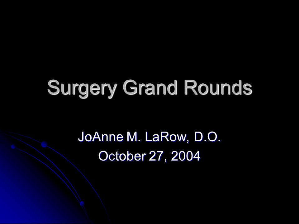 Surgery Grand Rounds JoAnne M. LaRow, D.O. October 27, 2004