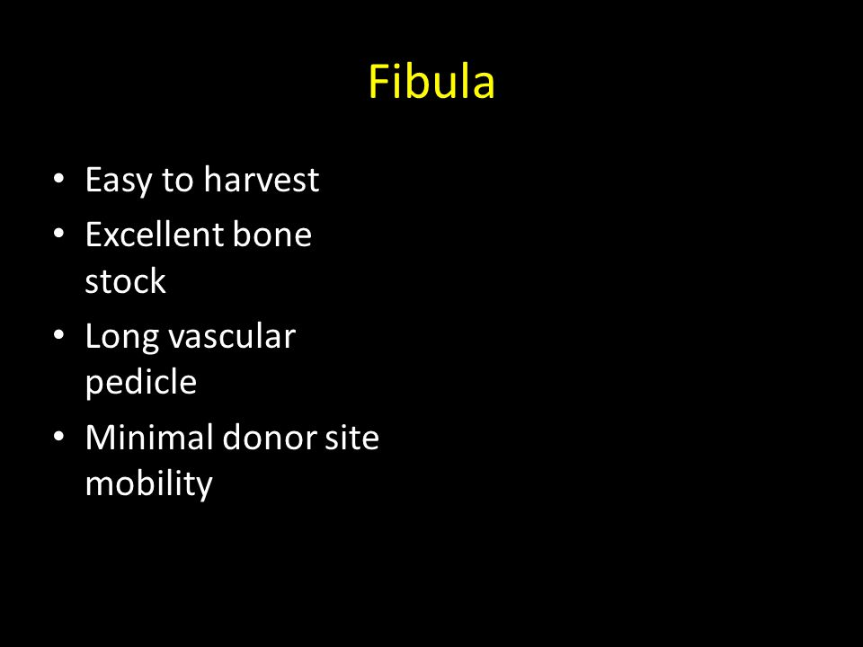 Fibula Easy to harvest Excellent bone stock Long vascular pedicle Minimal donor site mobility