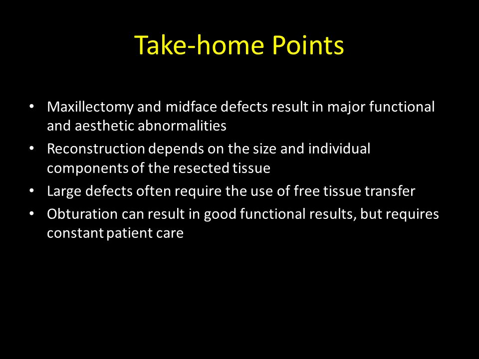Take-home Points Maxillectomy and midface defects result in major functional and aesthetic abnormalities Reconstruction depends on the size and individual components of the resected tissue Large defects often require the use of free tissue transfer Obturation can result in good functional results, but requires constant patient care