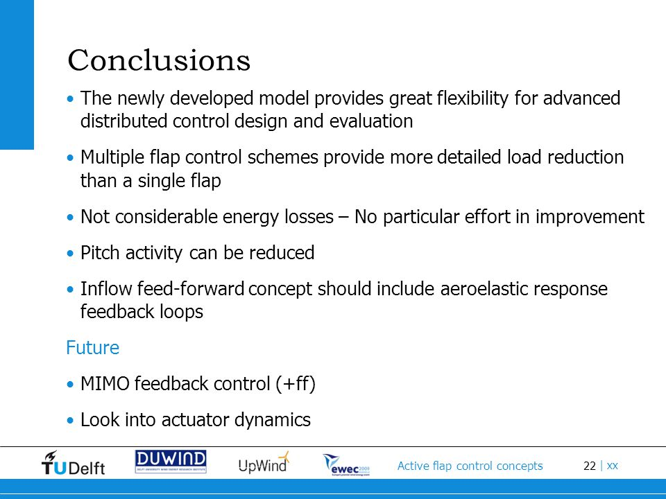 22 Active flap control concepts | xx Conclusions The newly developed model provides great flexibility for advanced distributed control design and evaluation Multiple flap control schemes provide more detailed load reduction than a single flap Not considerable energy losses – No particular effort in improvement Pitch activity can be reduced Inflow feed-forward concept should include aeroelastic response feedback loops Future MIMO feedback control (+ff) Look into actuator dynamics