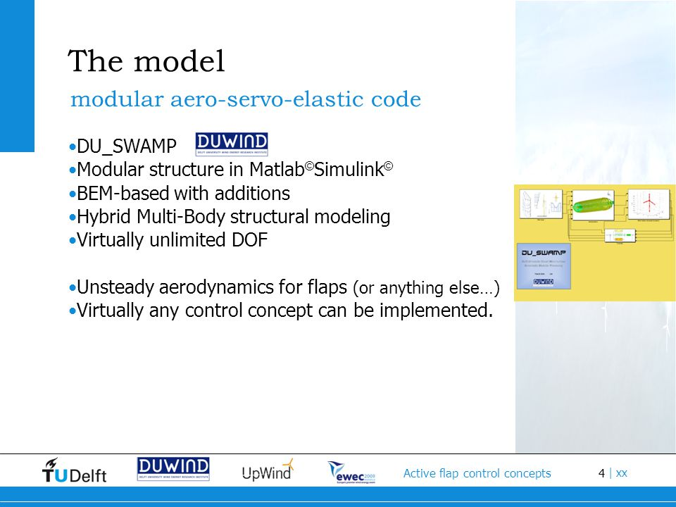 4 Active flap control concepts | xx The model DU_SWAMP Modular structure in Matlab © Simulink © BEM-based with additions Hybrid Multi-Body structural modeling Virtually unlimited DOF Unsteady aerodynamics for flaps (or anything else…) Virtually any control concept can be implemented.