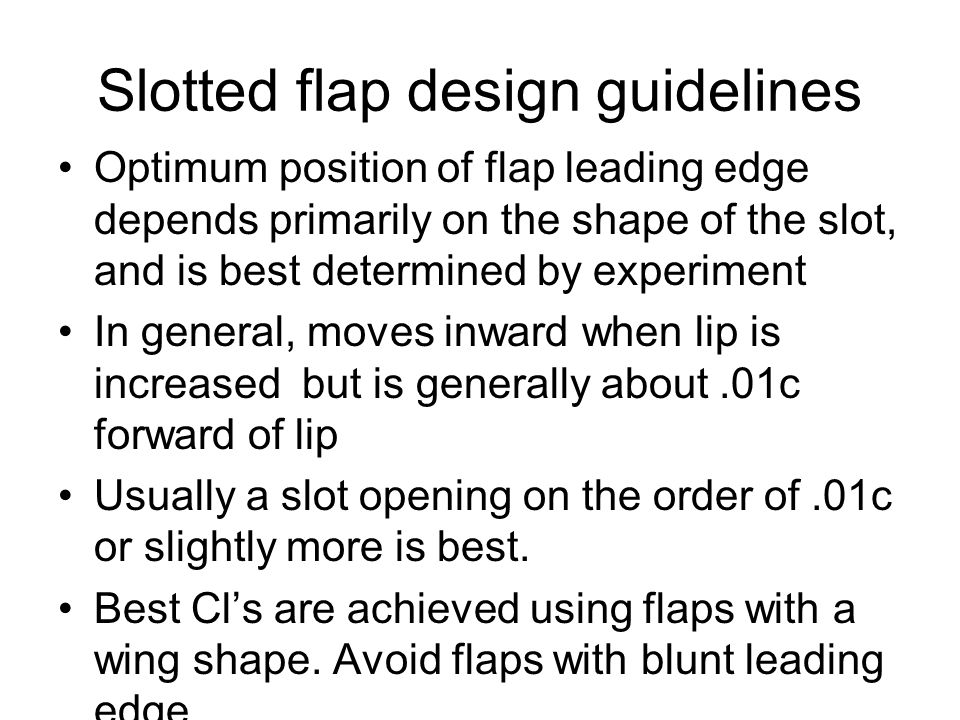 Slotted flap design guidelines Optimum position of flap leading edge depends primarily on the shape of the slot, and is best determined by experiment In general, moves inward when lip is increased but is generally about.01c forward of lip Usually a slot opening on the order of.01c or slightly more is best.