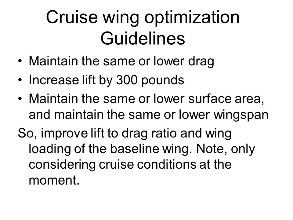 Cruise wing optimization Guidelines Maintain the same or lower drag Increase lift by 300 pounds Maintain the same or lower surface area, and maintain the same or lower wingspan So, improve lift to drag ratio and wing loading of the baseline wing.