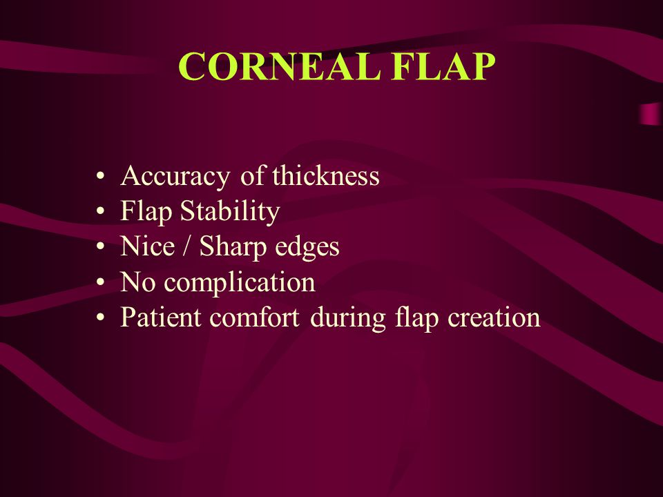 CORNEAL FLAP Accuracy of thickness Flap Stability Nice / Sharp edges No complication Patient comfort during flap creation