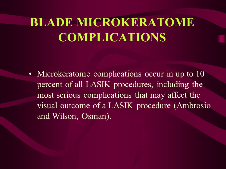 BLADE MICROKERATOME COMPLICATIONS Microkeratome complications occur in up to 10 percent of all LASIK procedures, including the most serious complicati