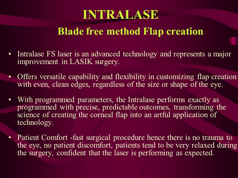 INTRALASE Blade free method Flap creation Intralase FS laser is an advanced technology and represents a major improvement in LASIK surgery. Offers ver
