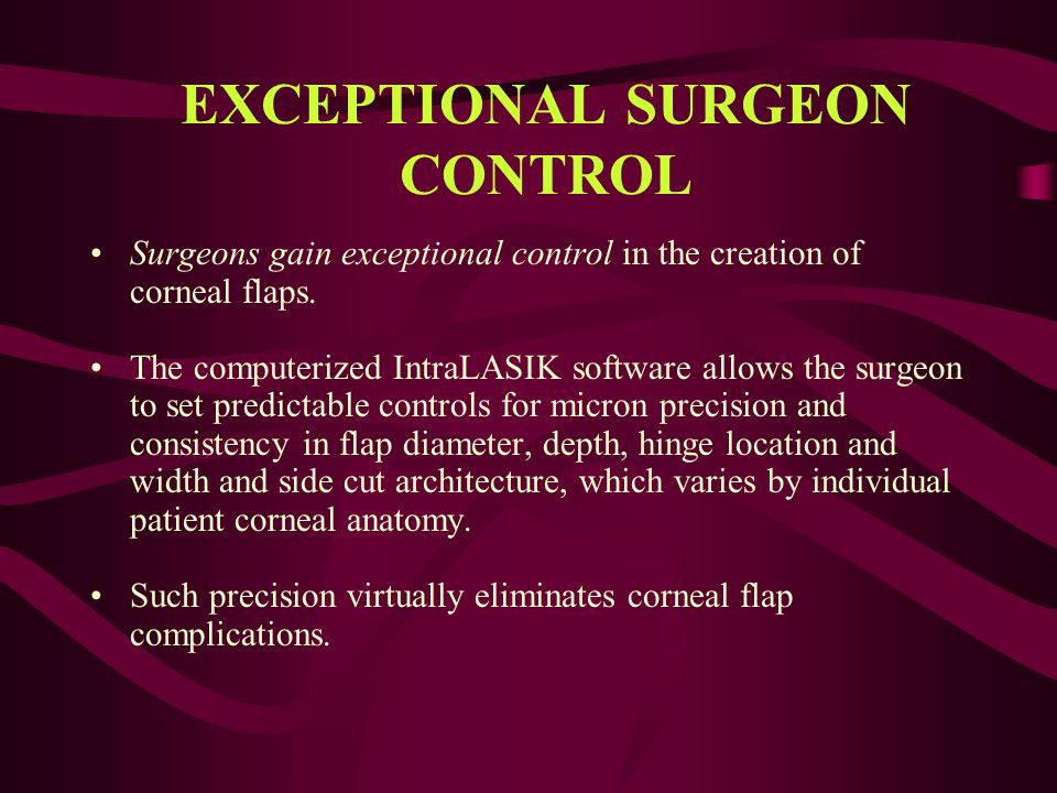 EXCEPTIONAL SURGEON CONTROL Surgeons gain exceptional control in the creation of corneal flaps. The computerized IntraLASIK software allows the surgeo